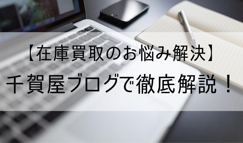 【在庫買取のお悩み解決】千賀屋ブログで徹底解説!
