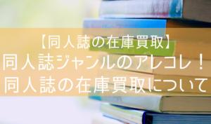 【同人誌の在庫買取】同人誌ジャンルのアレコレ!