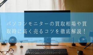 【在庫買取】パソコンモニターの買取相場や買取時に高く売るコツを徹底解説!