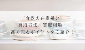 【食器の在庫処分】買取方法・買取相場・高く売るポイントをご紹介!