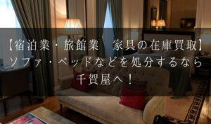 【宿泊業・旅館業 家具の在庫買取】ソファ・ベッドなどを処分するなら千賀屋へ!
