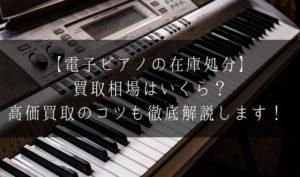 【電子ピアノの在庫処分】買取相場はいくら?高価買取のコツも徹底解説します!