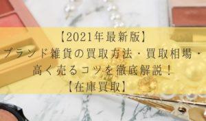 【2021年最新版】ブランド雑貨の買取方法・買取相場・高く売るコツを徹底解説!【在庫買取】