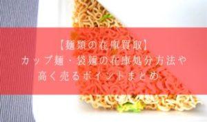 【麺類の在庫買取】カップ麺・袋麺の在庫処分方法や高く売るポイントまとめ