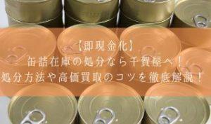 【即現金化】缶詰在庫の処分なら千賀屋へ!処分方法や高価買取のコツを徹底解説!