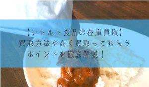 【レトルト食品の在庫買取】買取方法や高く買取ってもらうポイントを徹底解説!