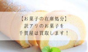 【お菓子の在庫処分】訳アリのお菓子を千賀屋は買取します!