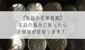 【缶詰の在庫買取】缶詰の処分に困ったら千賀屋が買取ります!